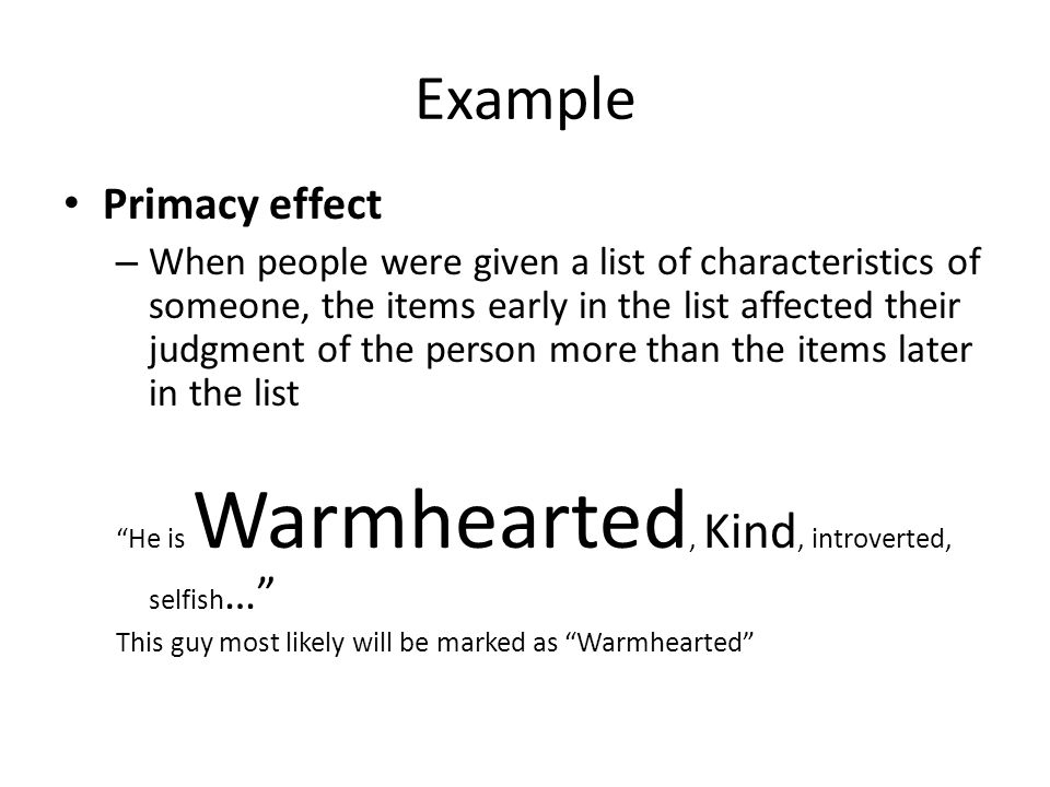 Example Primacy effect – When people were given a list of characteristics of someone, the items early in the list affected their judgment of the perso