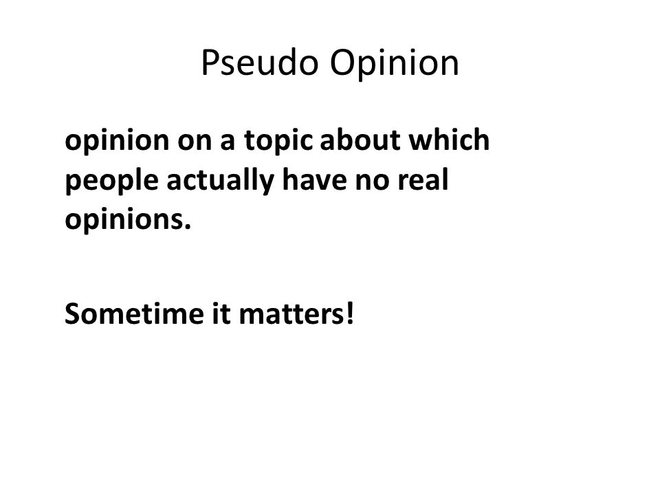 Pseudo Opinion opinion on a topic about which people actually have no real opinions. Sometime it matters!