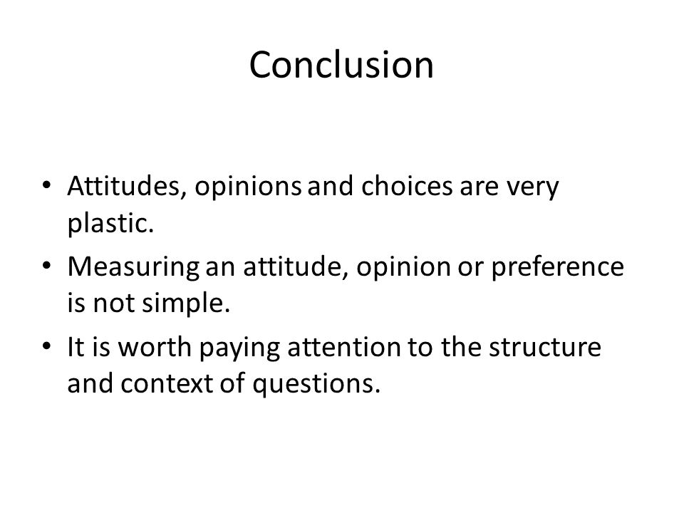 Conclusion Attitudes, opinions and choices are very plastic. Measuring an attitude, opinion or preference is not simple. It is worth paying attention