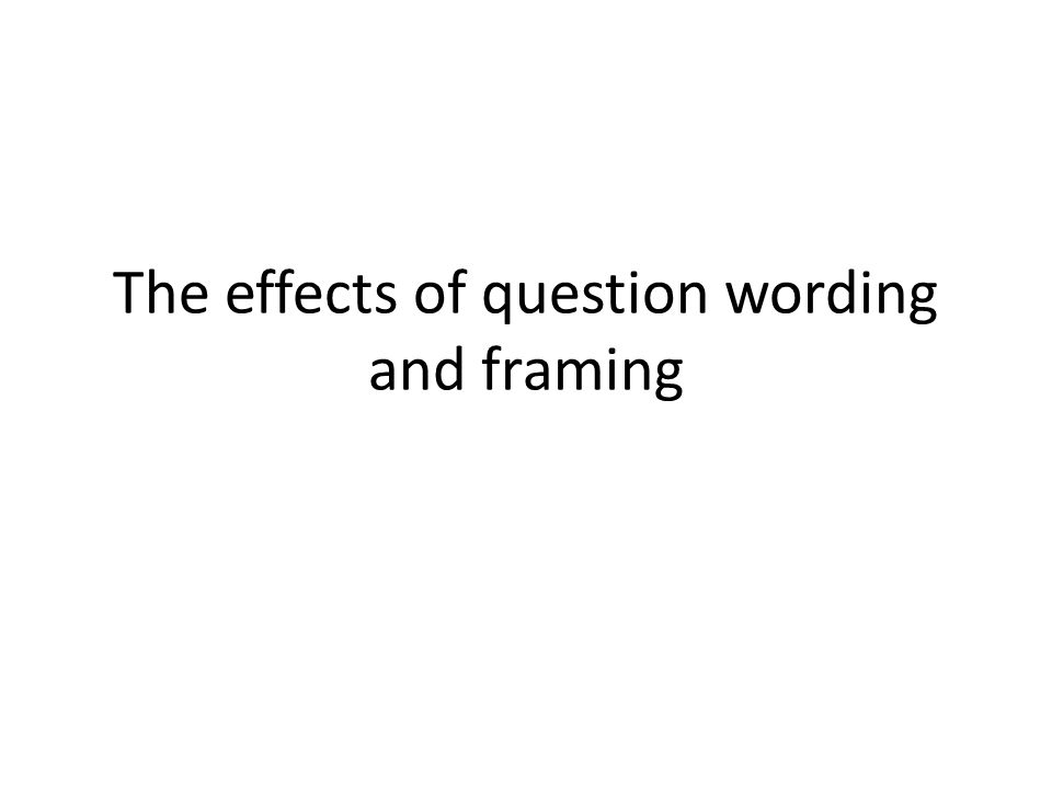 The effects of question wording and framing