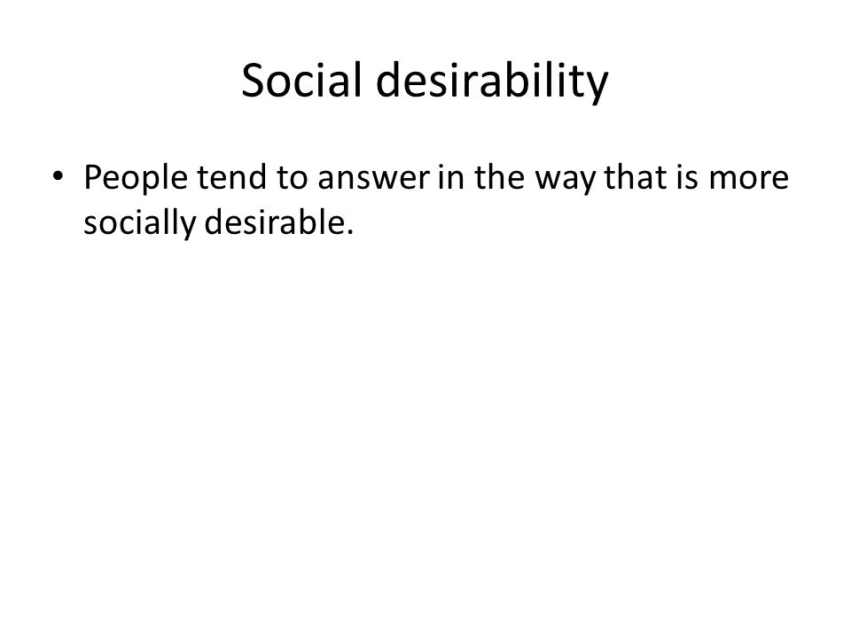 Social desirability People tend to answer in the way that is more socially desirable.