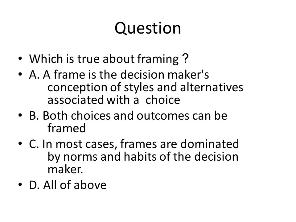 Question Which is true about framing ? A. A frame is the decision maker's conception of styles and alternatives associated with a choice B. Both choic