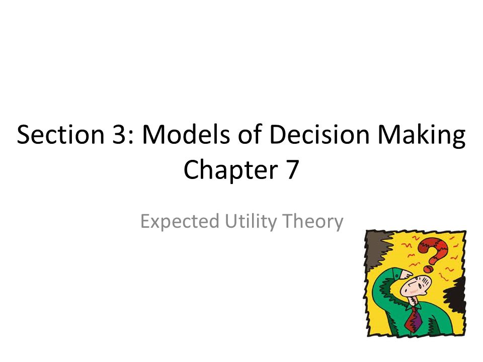 Section 3: Models of Decision Making Chapter 7 Expected Utility Theory
