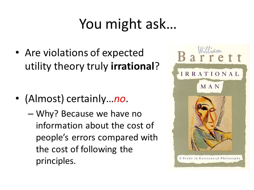 You might ask… Are violations of expected utility theory truly irrational? (Almost) certainly…no. – Why? Because we have no information about the cost