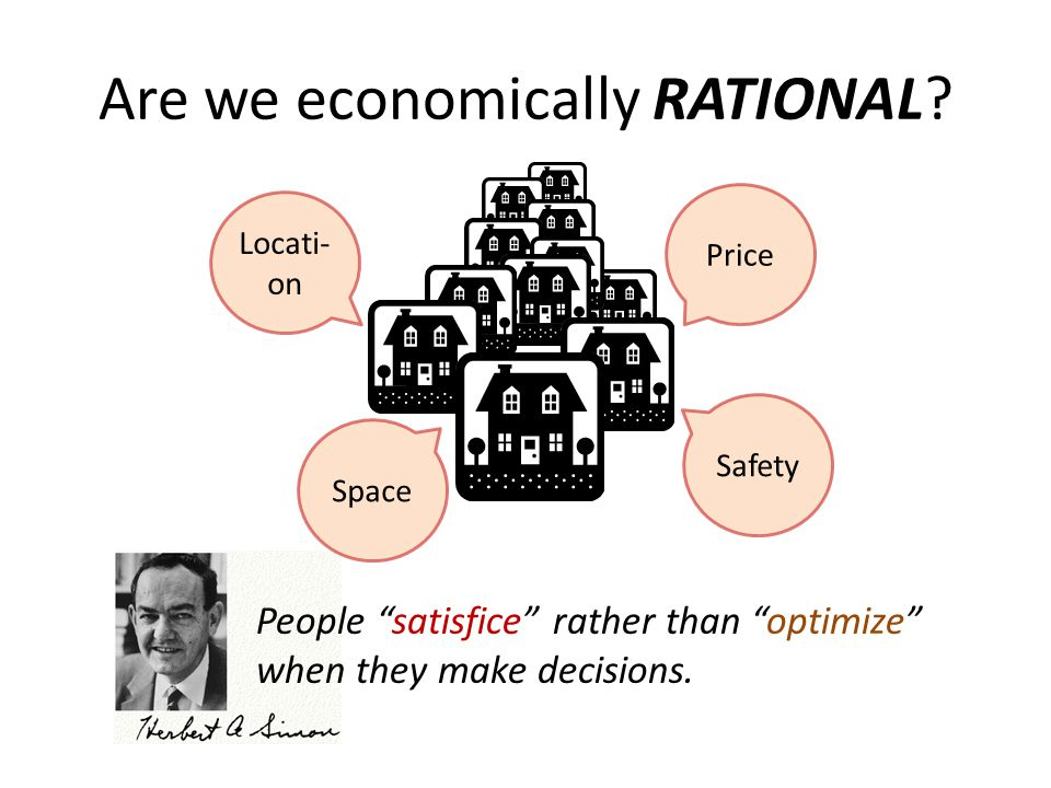 "Are we economically RATIONAL? People ""satisfice"" rather than ""optimize"" when they make decisions. Price Locati- on Space Safety"