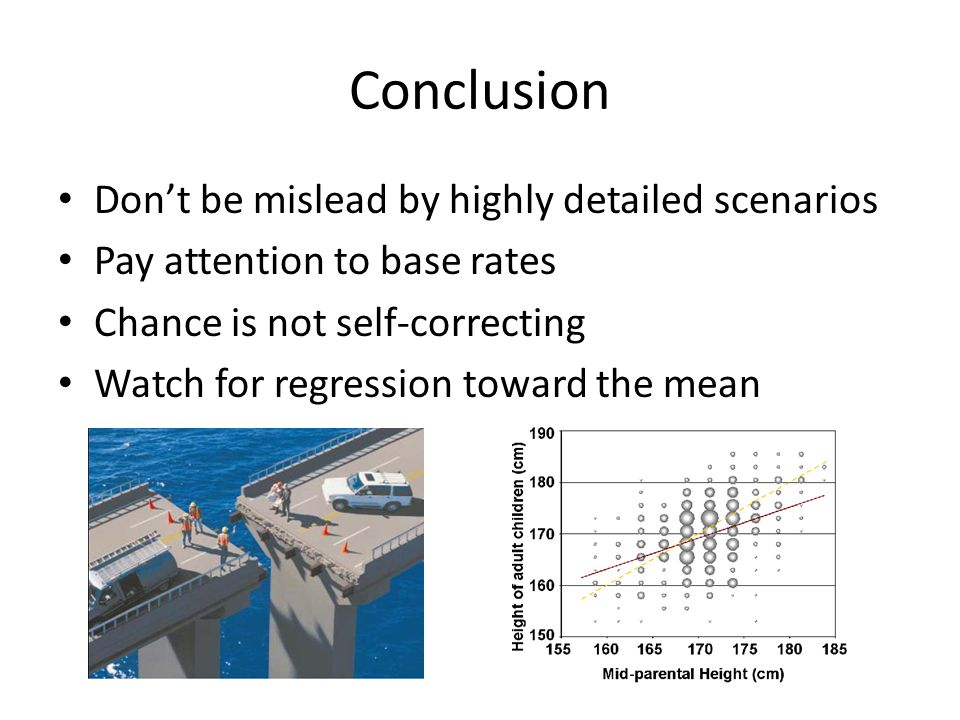 Conclusion Don't be mislead by highly detailed scenarios Pay attention to base rates Chance is not self-correcting Watch for regression toward the mea