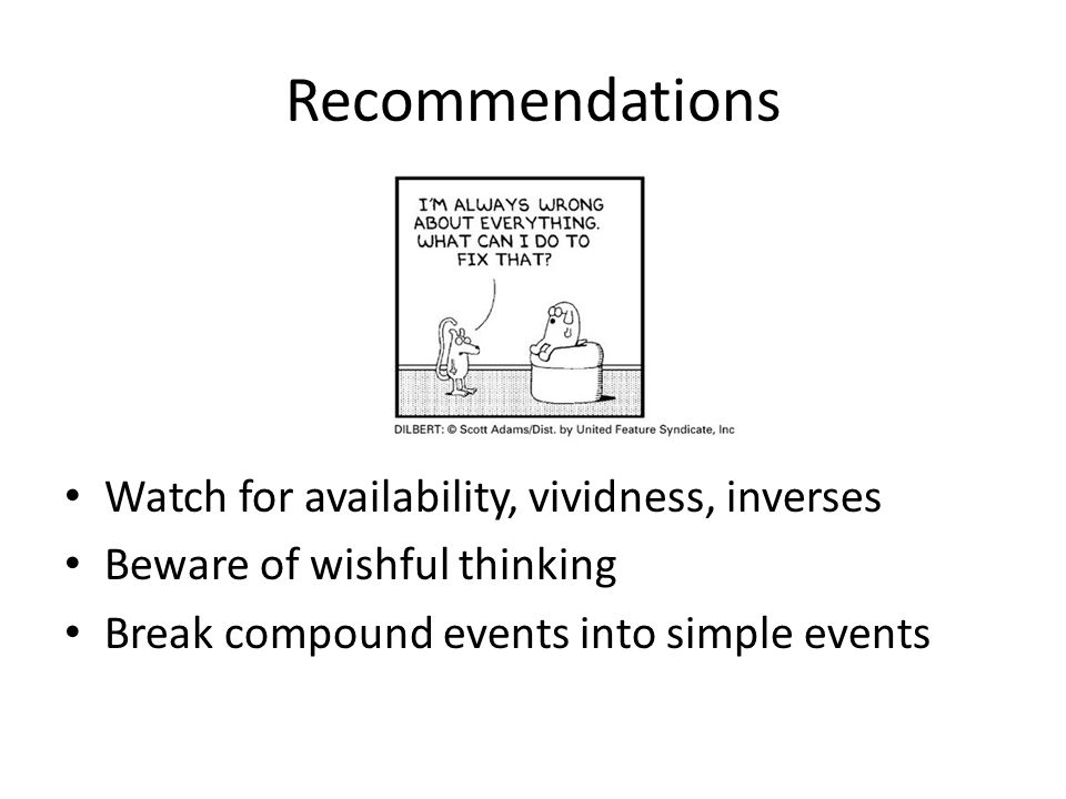 Recommendations Watch for availability, vividness, inverses Beware of wishful thinking Break compound events into simple events