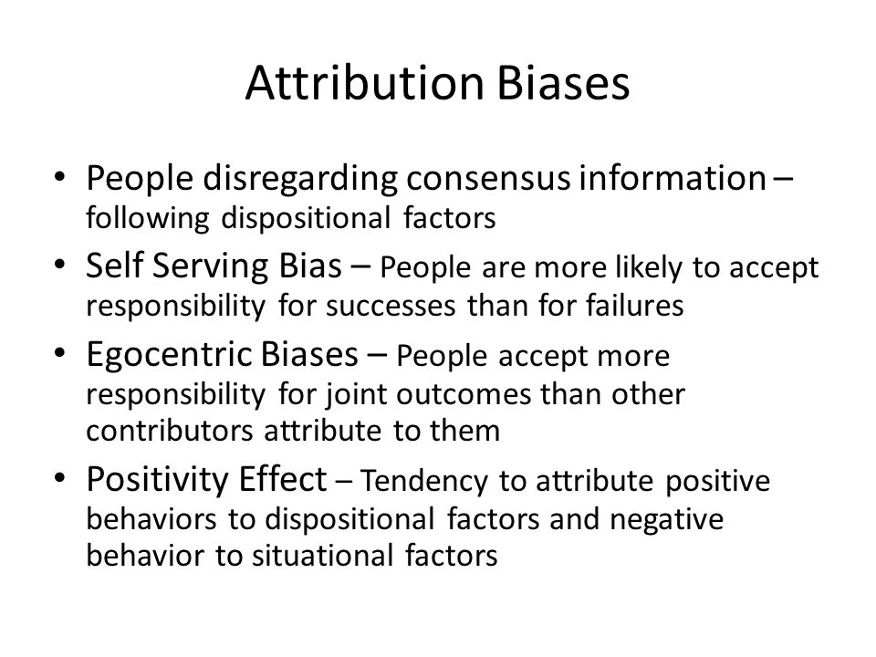 Attribution Biases People disregarding consensus information – following dispositional factors Self Serving Bias – People are more likely to accept re