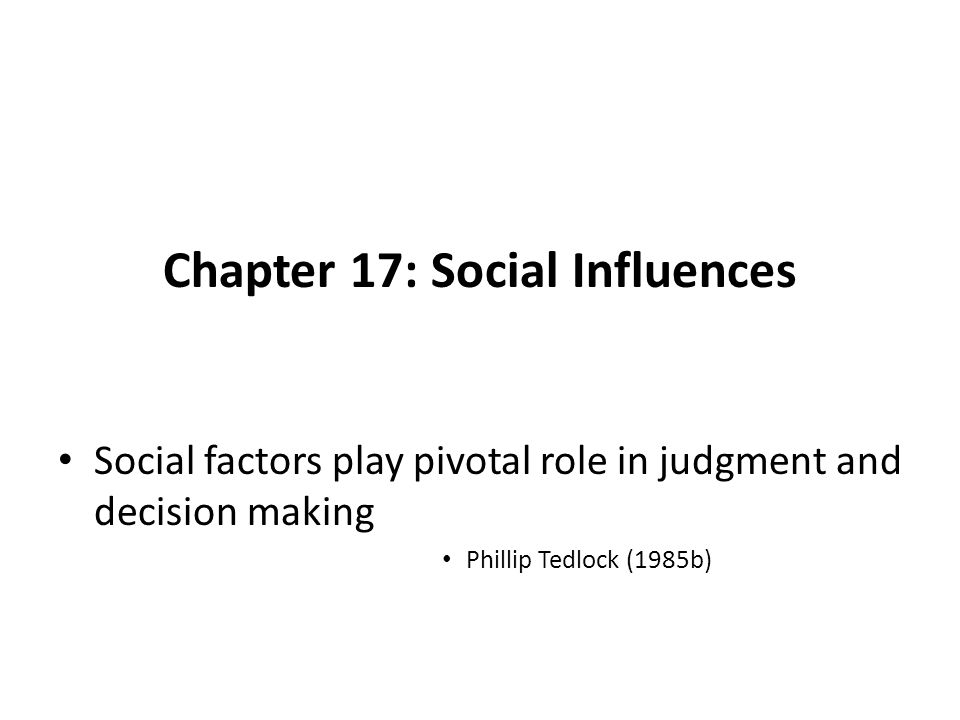 Chapter 17: Social Influences Social factors play pivotal role in judgment and decision making Phillip Tedlock (1985b)