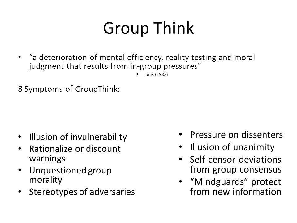 "Group Think ""a deterioration of mental efficiency, reality testing and moral judgment that results from in-group pressures"" Janis (1982) 8 Symptoms of"