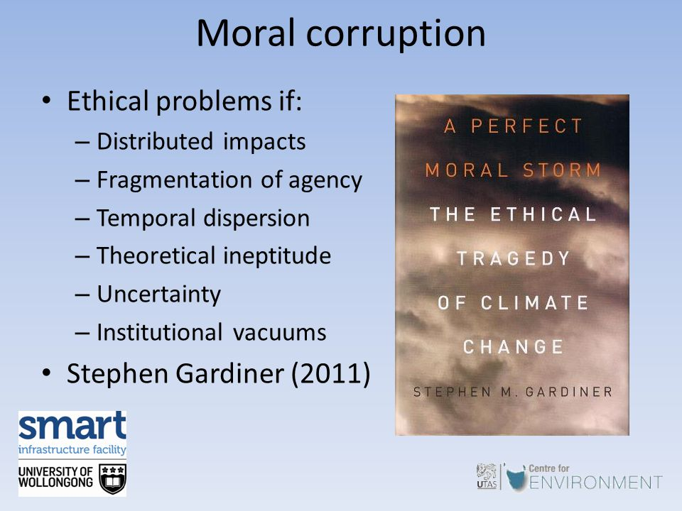 Moral corruption Ethical problems if: – Distributed impacts – Fragmentation of agency – Temporal dispersion – Theoretical ineptitude – Uncertainty – I