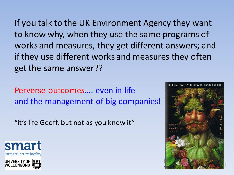 If you talk to the UK Environment Agency they want to know why, when they use the same programs of works and measures, they get different answers; and
