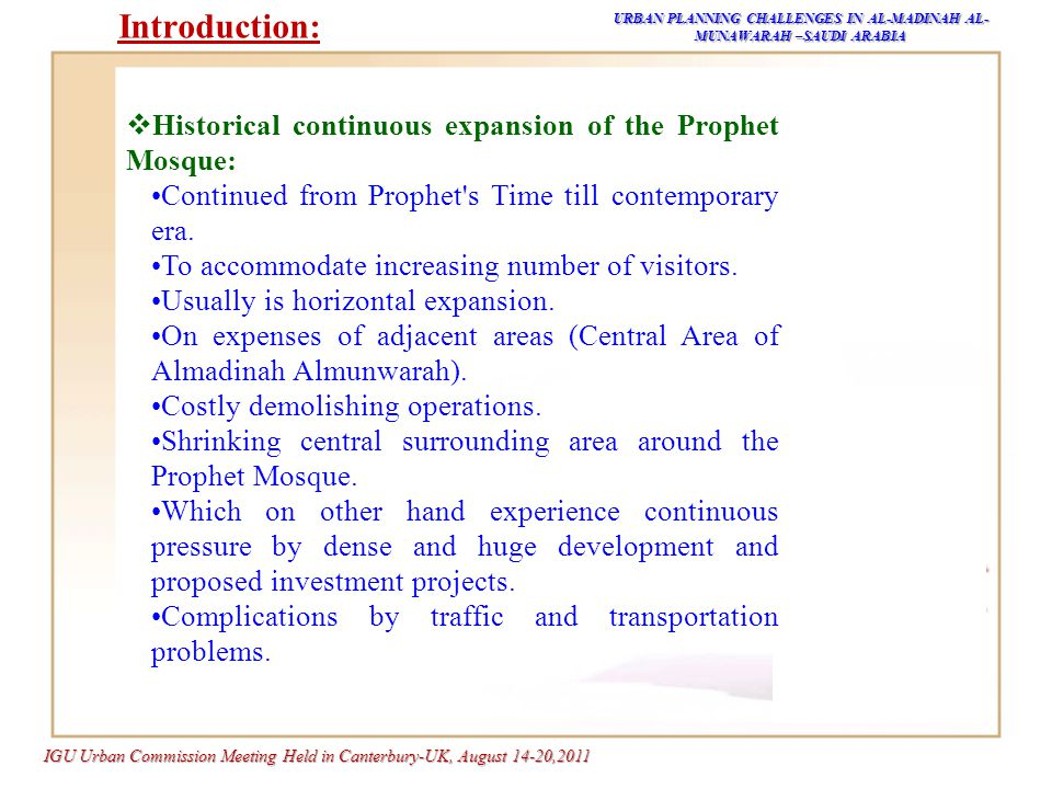 IGU Urban Commission Meeting Held in Canterbury-UK, August 14-20,2011 URBAN PLANNING CHALLENGES IN AL-MADINAH AL- MUNAWARAH –SAUDI ARABIA  Problem:  Finding the balance between the necessity of horizontal expansion of the Mosque to accommodate million of visitors and pilgrim, and its surrounding shrinking central area consider to be critical problem that need spatial planning proposals, alternatives and solutions.(Figure -1) Introduction: Figure-1: Expansion Options within Shrinking Crowded Area Source : DCM,2010