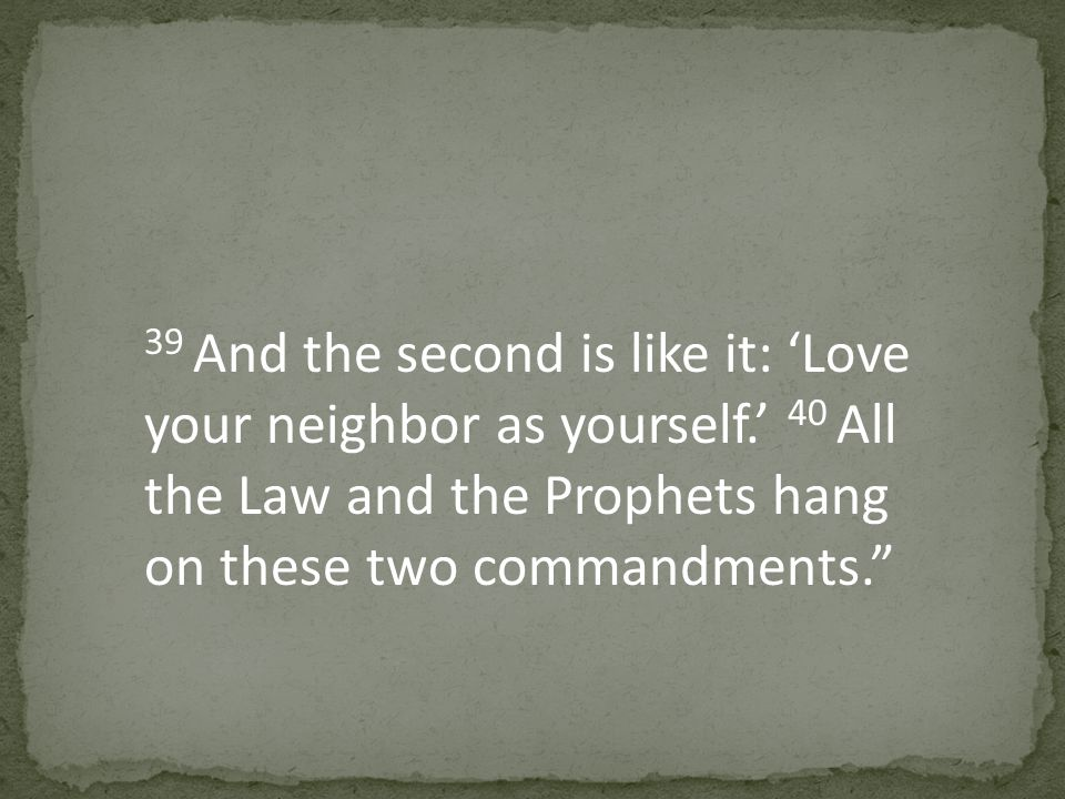39 And the second is like it: 'Love your neighbor as yourself.' 40 All the Law and the Prophets hang on these two commandments.