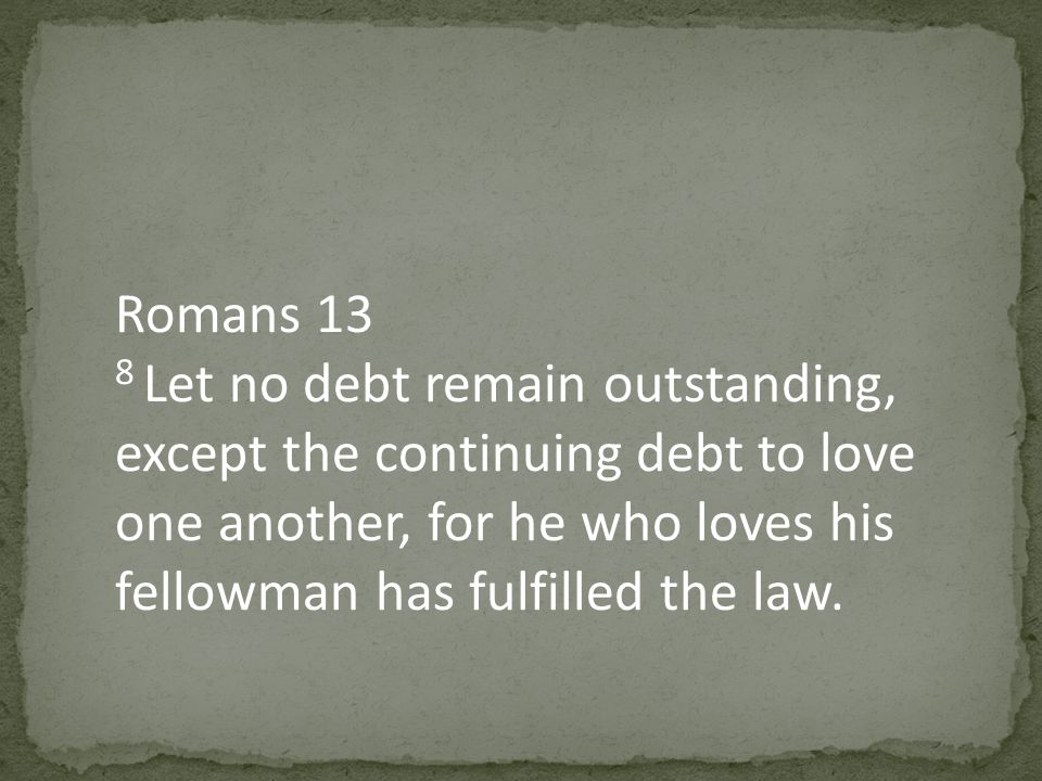 Romans 13 8 Let no debt remain outstanding, except the continuing debt to love one another, for he who loves his fellowman has fulfilled the law.