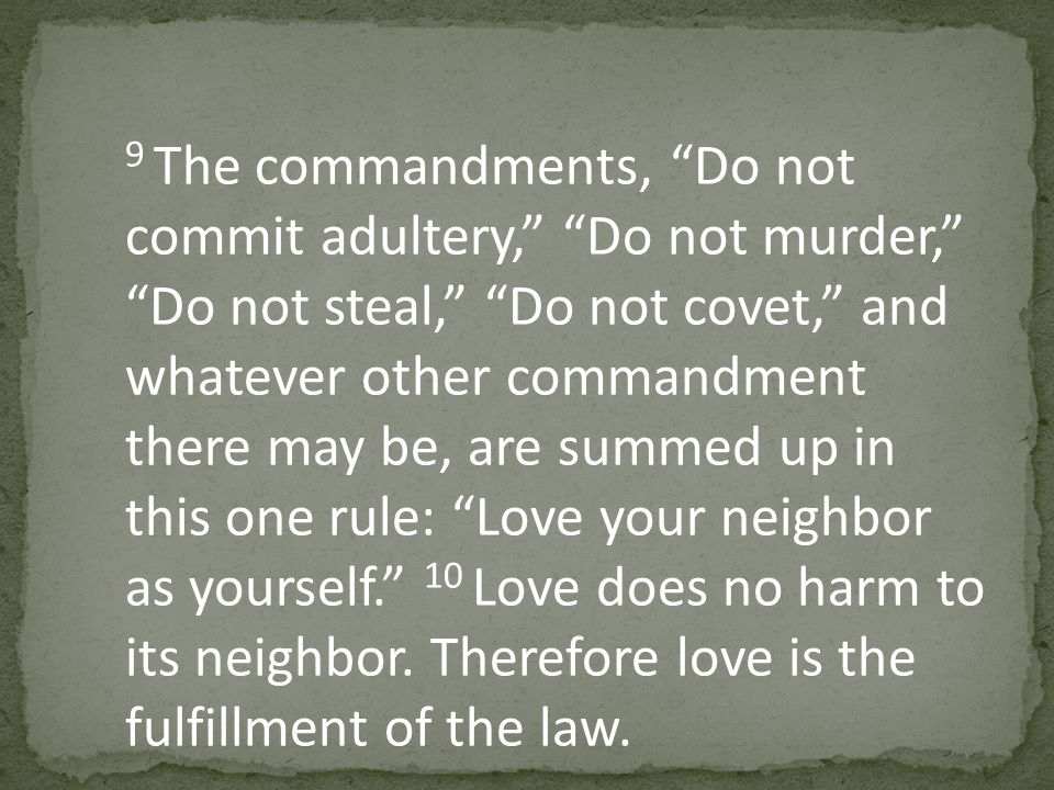 9 The commandments, Do not commit adultery, Do not murder, Do not steal, Do not covet, and whatever other commandment there may be, are summed up in this one rule: Love your neighbor as yourself. 10 Love does no harm to its neighbor.
