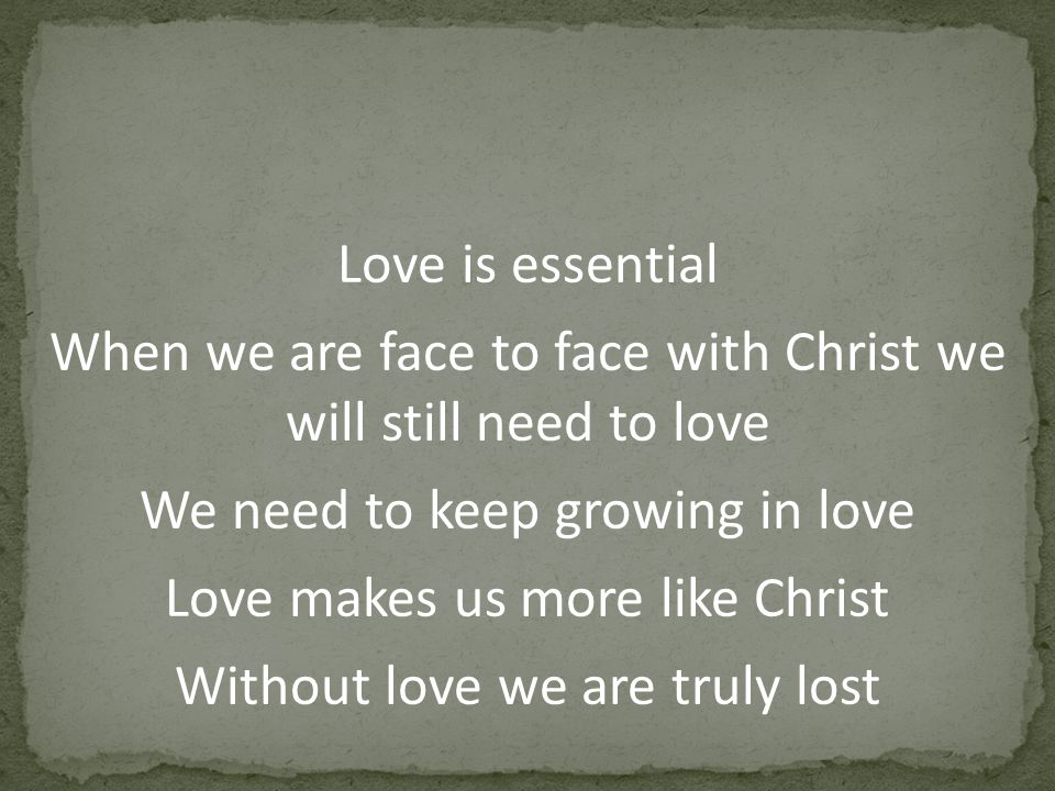 Love is essential When we are face to face with Christ we will still need to love We need to keep growing in love Love makes us more like Christ Without love we are truly lost