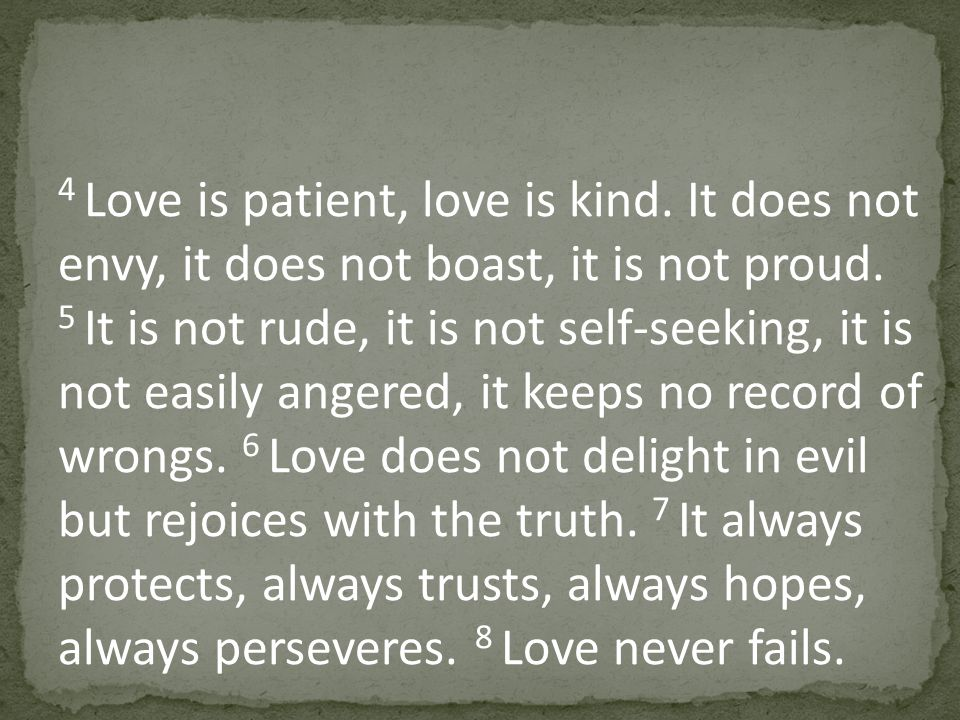 4 Love is patient, love is kind. It does not envy, it does not boast, it is not proud.