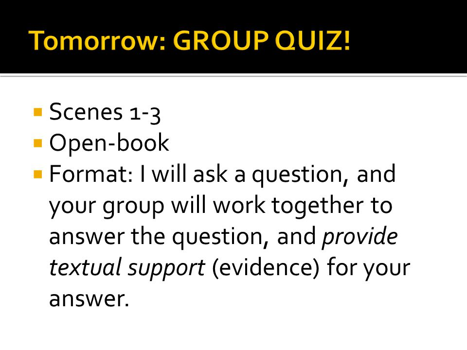  Scenes 1-3  Open-book  Format: I will ask a question, and your group will work together to answer the question, and provide textual support (evidence) for your answer.