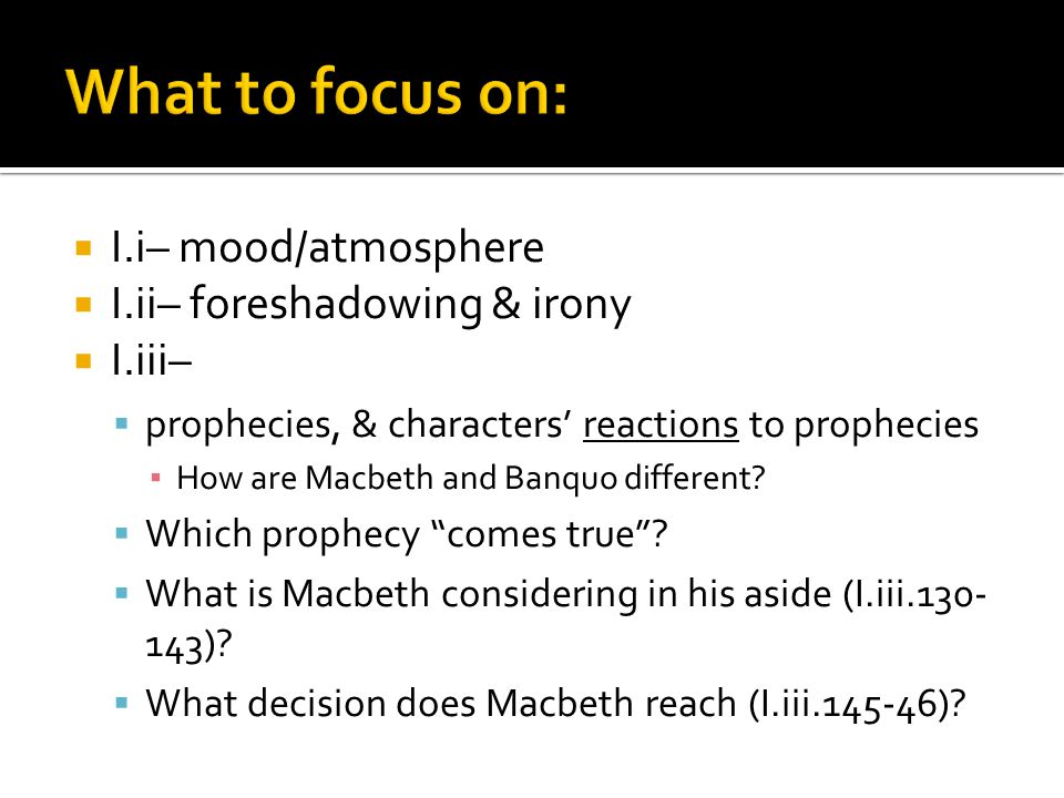  I.i– mood/atmosphere  I.ii– foreshadowing & irony  I.iii–  prophecies, & characters' reactions to prophecies ▪ How are Macbeth and Banquo differe