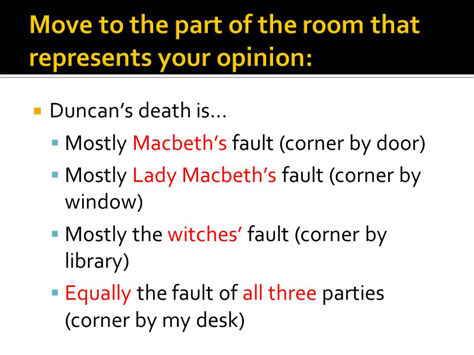  Duncan's death is…  Mostly Macbeth's fault (corner by door)  Mostly Lady Macbeth's fault (corner by window)  Mostly the witches' fault (corner by library)  Equally the fault of all three parties (corner by my desk)