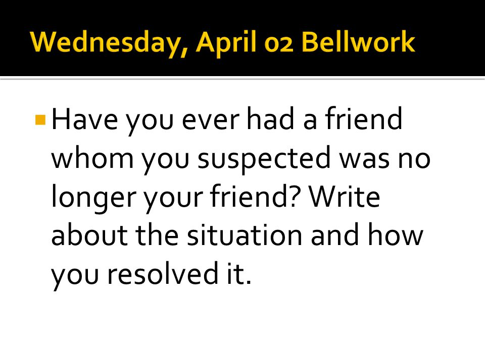 Have you ever had a friend whom you suspected was no longer your friend? Write about the situation and how you resolved it.