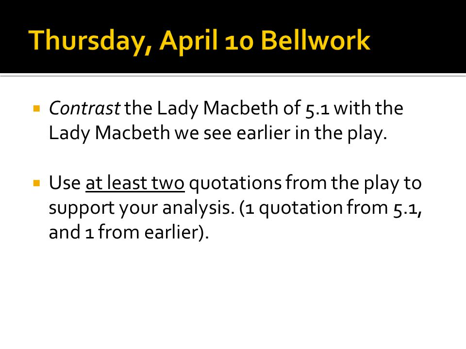 Contrast the Lady Macbeth of 5.1 with the Lady Macbeth we see earlier in the play.  Use at least two quotations from the play to support your analy