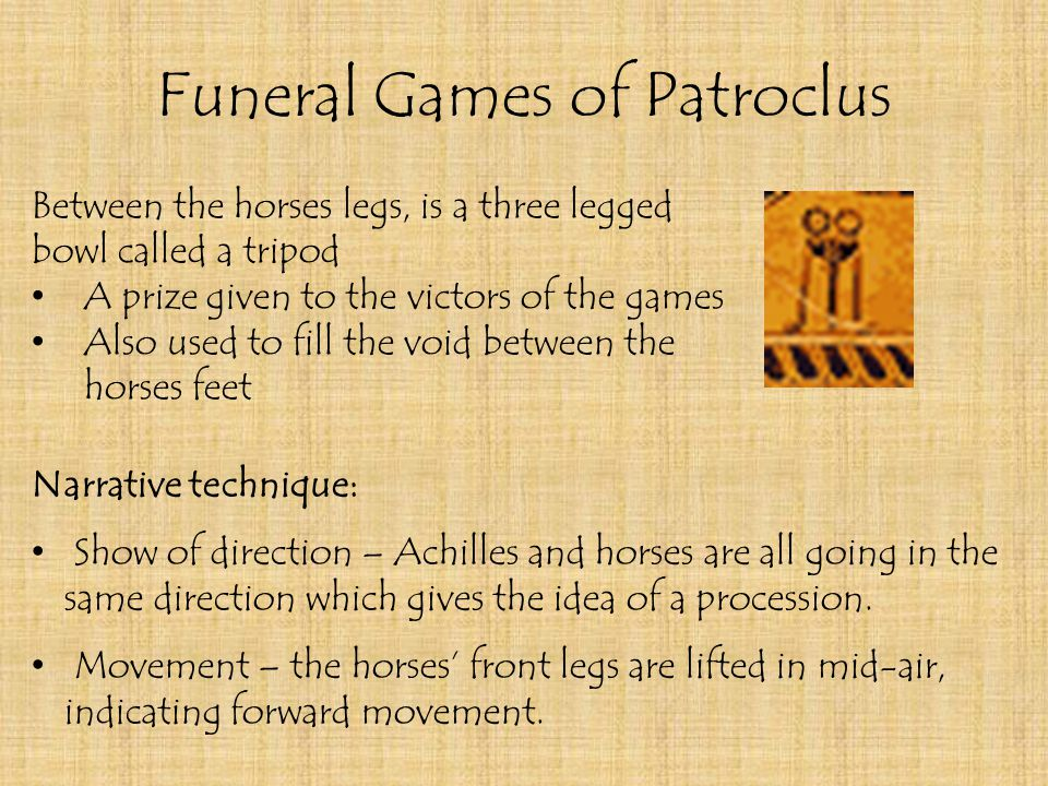 Funeral Games of Patroclus Between the horses legs, is a three legged bowl called a tripod A prize given to the victors of the games Also used to fill the void between the horses feet Narrative technique: Show of direction – Achilles and horses are all going in the same direction which gives the idea of a procession.
