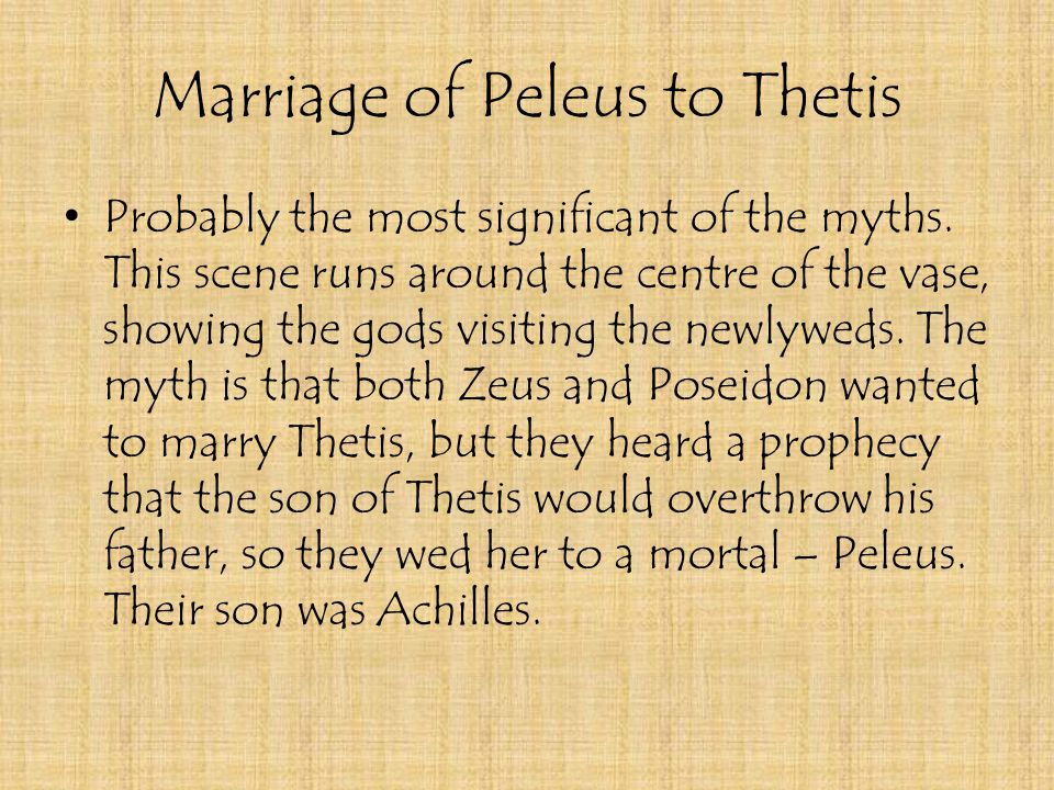 Marriage of Peleus to Thetis Probably the most significant of the myths.