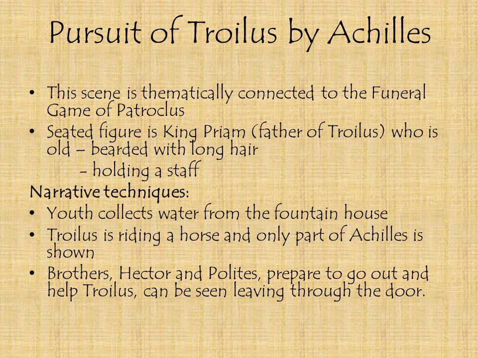 Pursuit of Troilus by Achilles This scene is thematically connected to the Funeral Game of Patroclus Seated figure is King Priam (father of Troilus) who is old – bearded with long hair - holding a staff Narrative techniques: Youth collects water from the fountain house Troilus is riding a horse and only part of Achilles is shown Brothers, Hector and Polites, prepare to go out and help Troilus, can be seen leaving through the door.