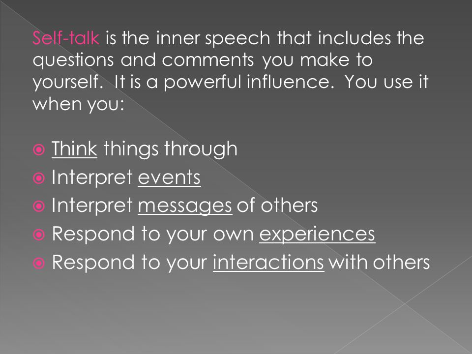 Think things through  Interpret events  Interpret messages of others  Respond to your own experiences  Respond to your interactions with others Self-talk is the inner speech that includes the questions and comments you make to yourself.
