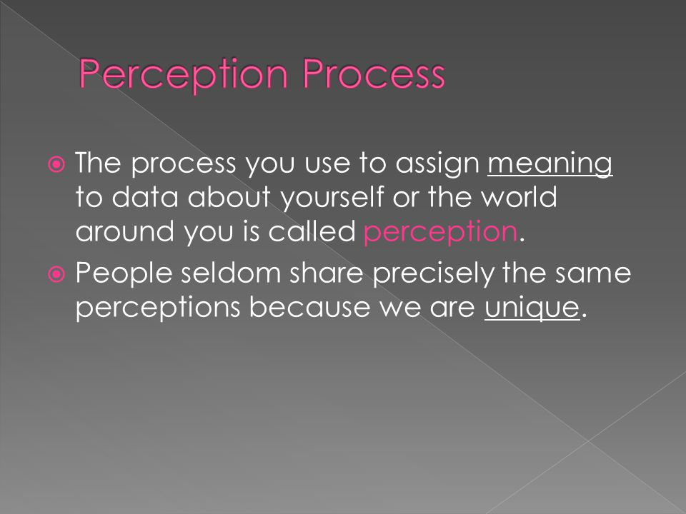  The process you use to assign meaning to data about yourself or the world around you is called perception.