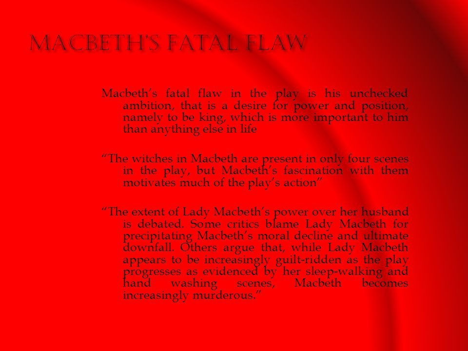 Macbeth's fatal flaw in the play is his unchecked ambition, that is a desire for power and position, namely to be king, which is more important to him than anything else in life The witches in Macbeth are present in only four scenes in the play, but Macbeth's fascination with them motivates much of the play's action The extent of Lady Macbeth's power over her husband is debated.