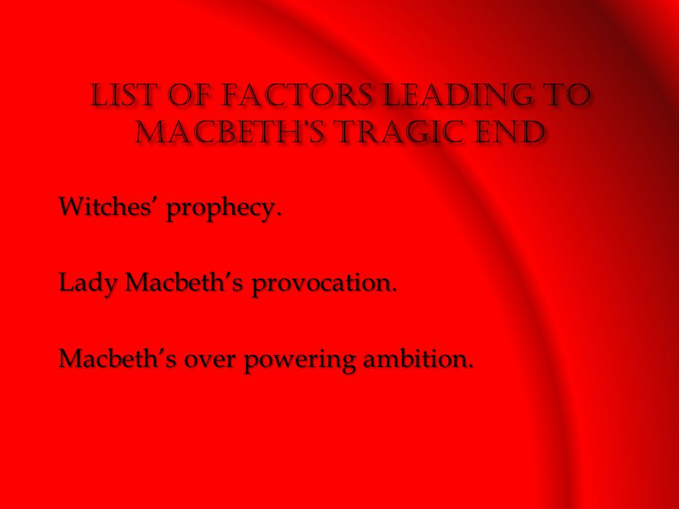 Witches' prophecy. Lady Macbeth's provocation. Macbeth's over powering ambition.