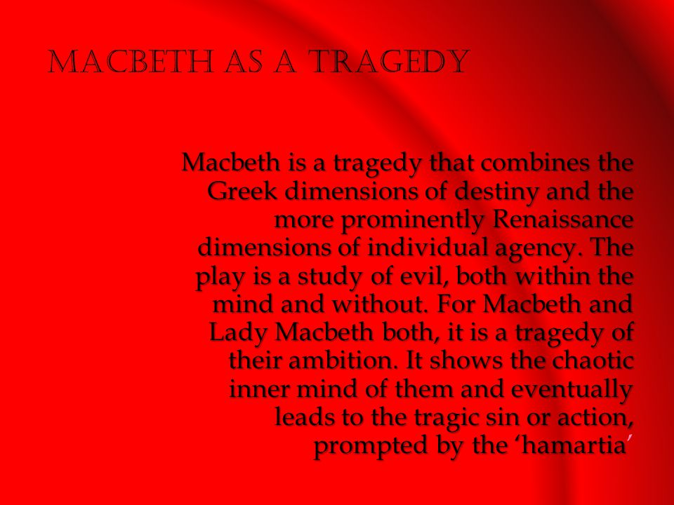 Macbeth is a tragedy that combines the Greek dimensions of destiny and the more prominently Renaissance dimensions of individual agency.