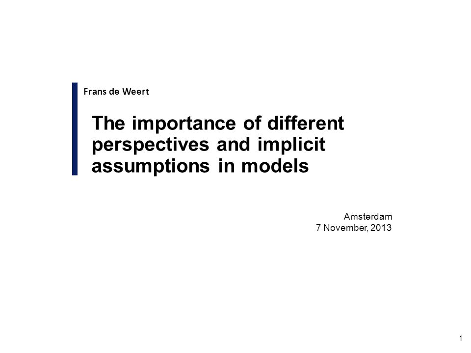 1 Amsterdam 7 November, 2013 The importance of different perspectives and implicit assumptions in models Frans de Weert