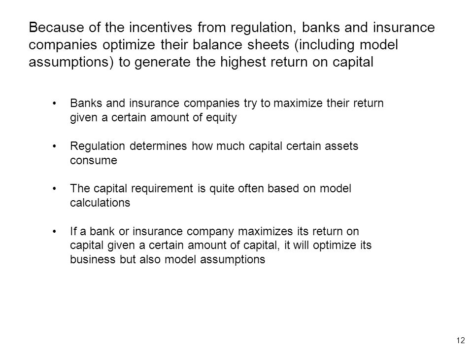 12 Because of the incentives from regulation, banks and insurance companies optimize their balance sheets (including model assumptions) to generate the highest return on capital Banks and insurance companies try to maximize their return given a certain amount of equity Regulation determines how much capital certain assets consume The capital requirement is quite often based on model calculations If a bank or insurance company maximizes its return on capital given a certain amount of capital, it will optimize its business but also model assumptions
