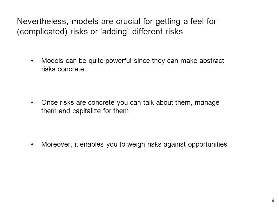 8 Nevertheless, models are crucial for getting a feel for (complicated) risks or 'adding' different risks Models can be quite powerful since they can make abstract risks concrete Once risks are concrete you can talk about them, manage them and capitalize for them Moreover, it enables you to weigh risks against opportunities