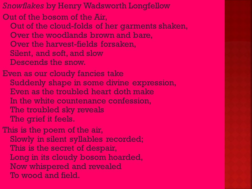 Snowflakes by Henry Wadsworth Longfellow Out of the bosom of the Air, Out of the cloud-folds of her garments shaken, Over the woodlands brown and bare