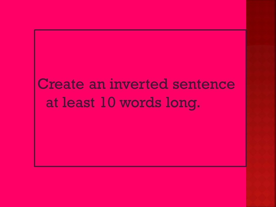 Create an inverted sentence at least 10 words long.