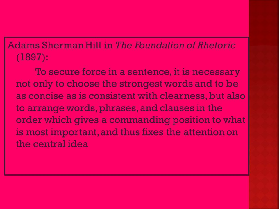Adams Sherman Hill in The Foundation of Rhetoric (1897): To secure force in a sentence, it is necessary not only to choose the strongest words and to