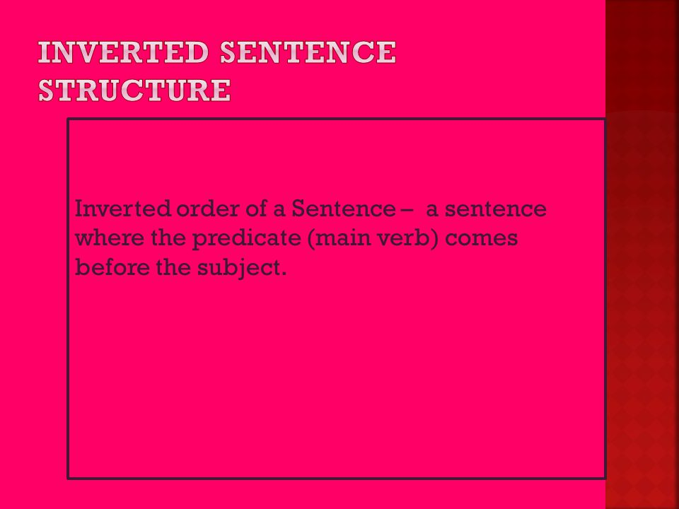 Inverted order of a Sentence – a sentence where the predicate (main verb) comes before the subject.