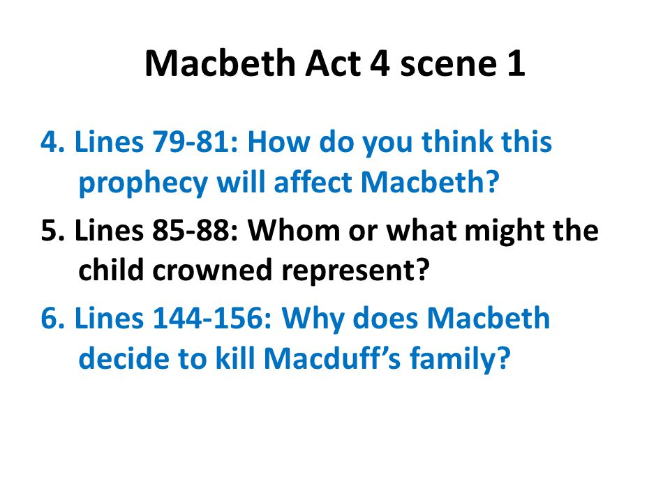 Macbeth Act 4 scene 1 4. Lines 79-81: How do you think this prophecy will affect Macbeth? 5. Lines 85-88: Whom or what might the child crowned represe