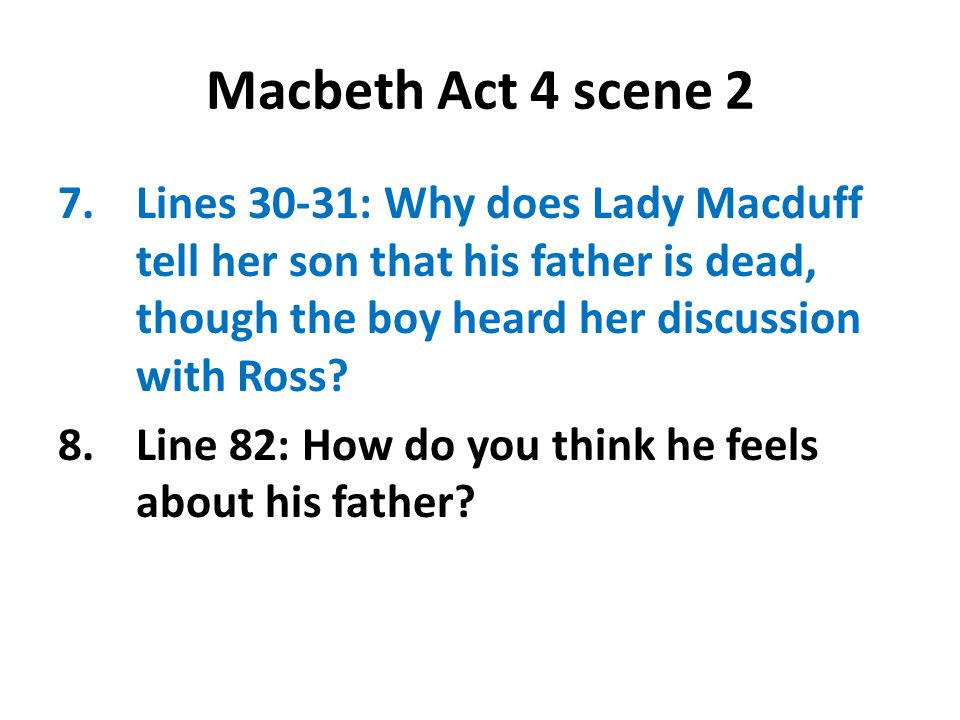Macbeth Act 4 scene 2 7.Lines 30-31: Why does Lady Macduff tell her son that his father is dead, though the boy heard her discussion with Ross? 8.Line