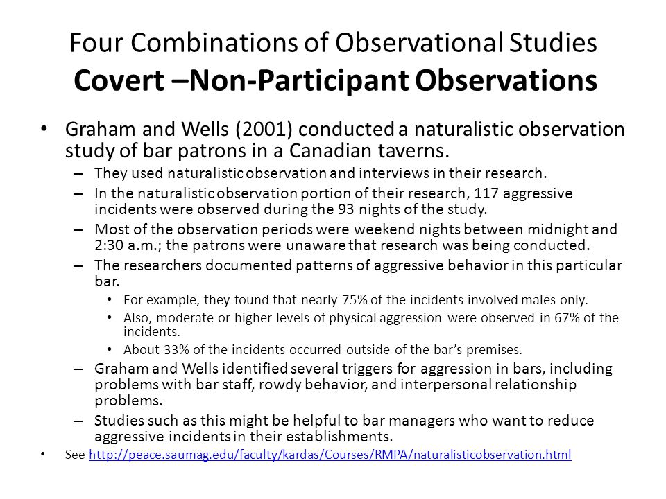 Four Combinations of Observational Studies Covert –Non-Participant Observations Graham and Wells (2001) conducted a naturalistic observation study of