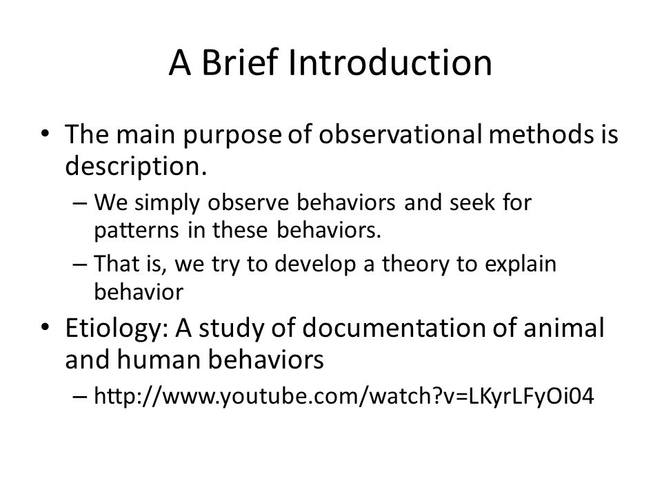 A Brief Introduction The main purpose of observational methods is description. – We simply observe behaviors and seek for patterns in these behaviors.