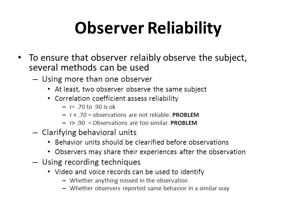 Observer Reliability To ensure that observer relaibly observe the subject, several methods can be used – Using more than one observer At least, two observer observe the same subject Correlation coefficient assess reliability – r=.70 to.90 is ok – r <.70 = observations are not reliable.