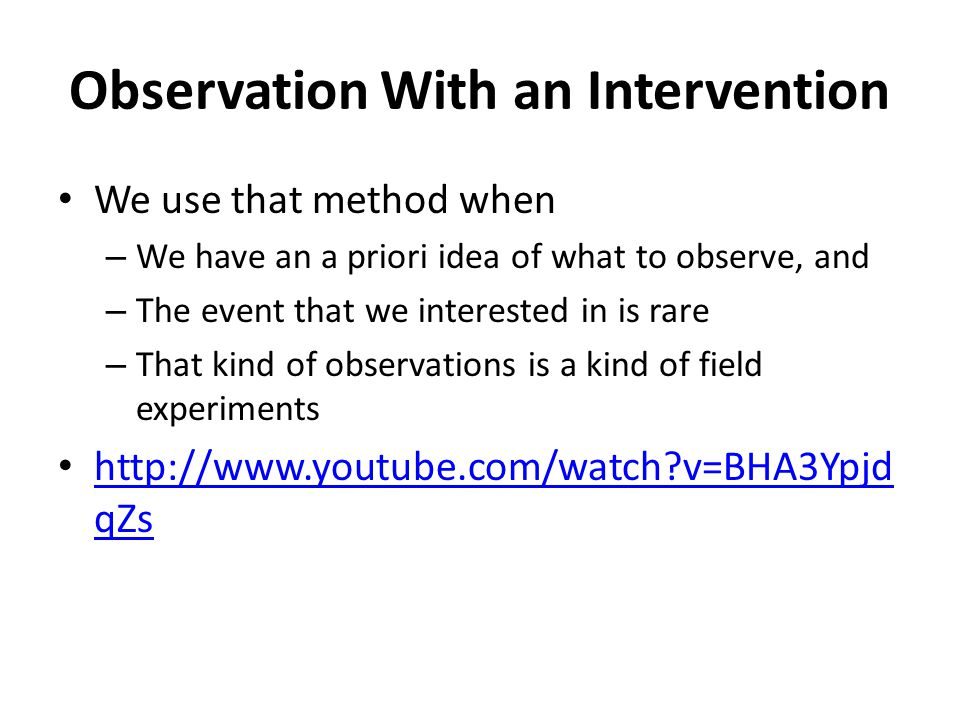 Observation With an Intervention We use that method when – We have an a priori idea of what to observe, and – The event that we interested in is rare