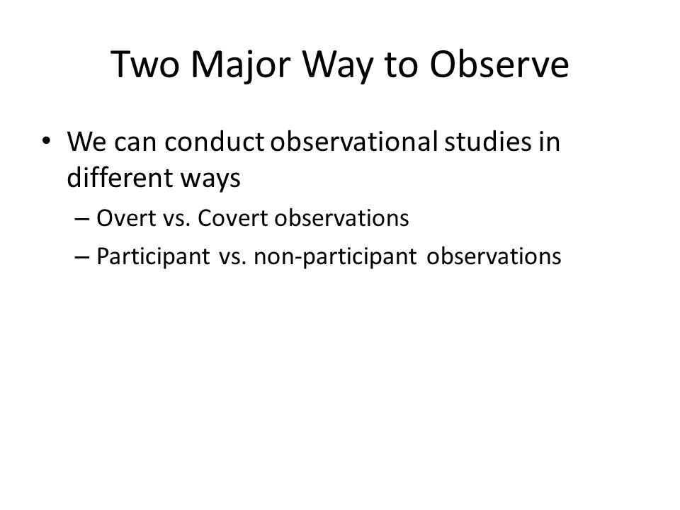 Two Major Way to Observe We can conduct observational studies in different ways – Overt vs. Covert observations – Participant vs. non-participant obse