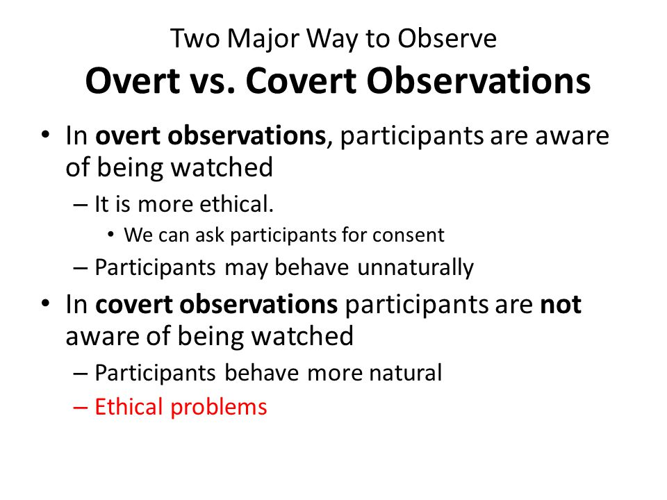 Two Major Way to Observe Overt vs. Covert Observations In overt observations, participants are aware of being watched – It is more ethical. We can ask